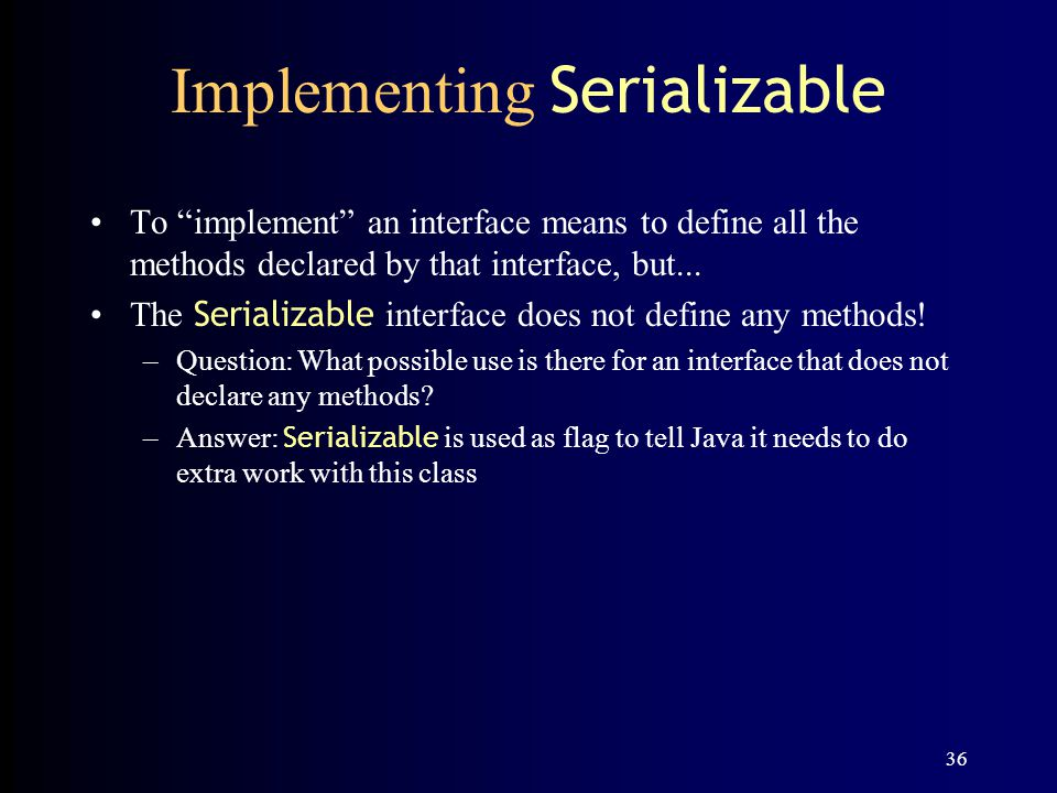 36 Implementing Serializable To implement an interface means to define all the methods declared by that interface, but...