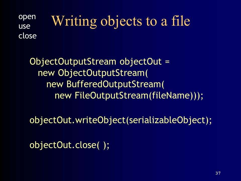 37 Writing objects to a file ObjectOutputStream objectOut = new ObjectOutputStream( new BufferedOutputStream( new FileOutputStream(fileName))); objectOut.writeObject(serializableObject); objectOut.close( ); open use close