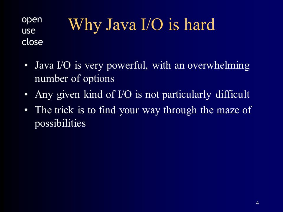 4 Why Java I/O is hard Java I/O is very powerful, with an overwhelming number of options Any given kind of I/O is not particularly difficult The trick is to find your way through the maze of possibilities open use close