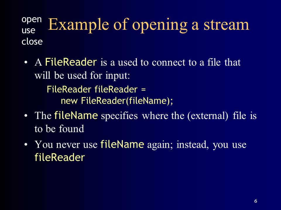 6 Example of opening a stream A FileReader is a used to connect to a file that will be used for input: FileReader fileReader = new FileReader(fileName); The fileName specifies where the (external) file is to be found You never use fileName again; instead, you use fileReader open use close