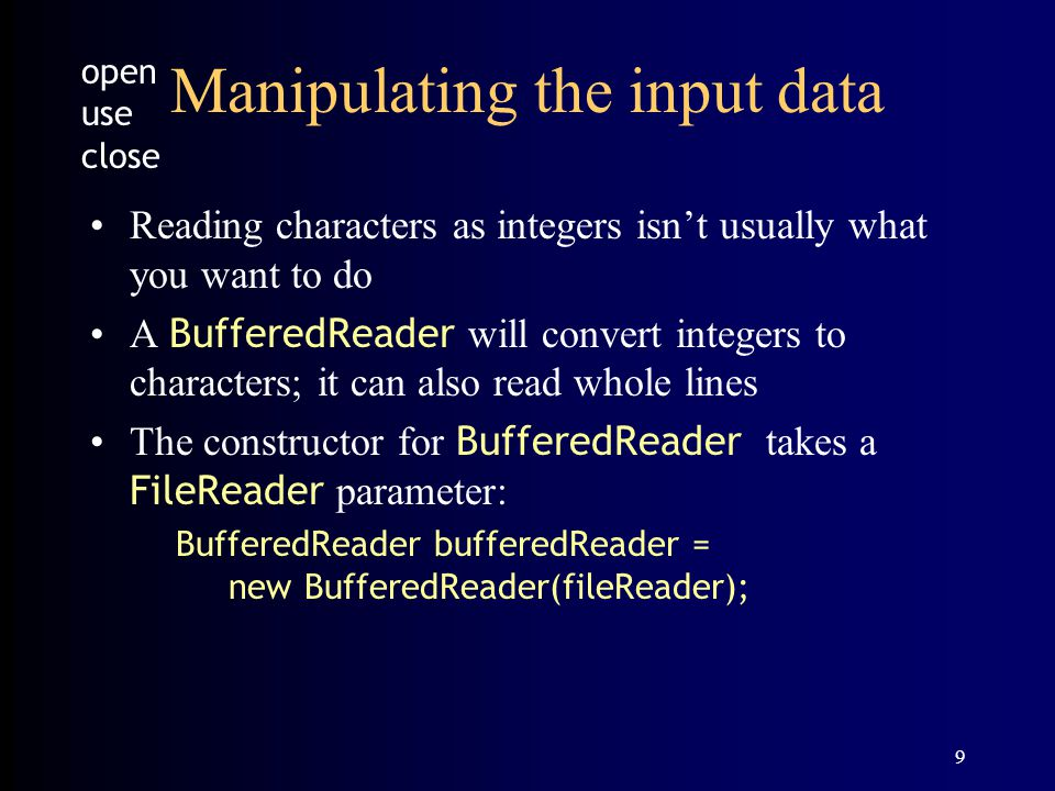 9 Manipulating the input data Reading characters as integers isn't usually what you want to do A BufferedReader will convert integers to characters; it can also read whole lines The constructor for BufferedReader takes a FileReader parameter: BufferedReader bufferedReader = new BufferedReader(fileReader); open use close