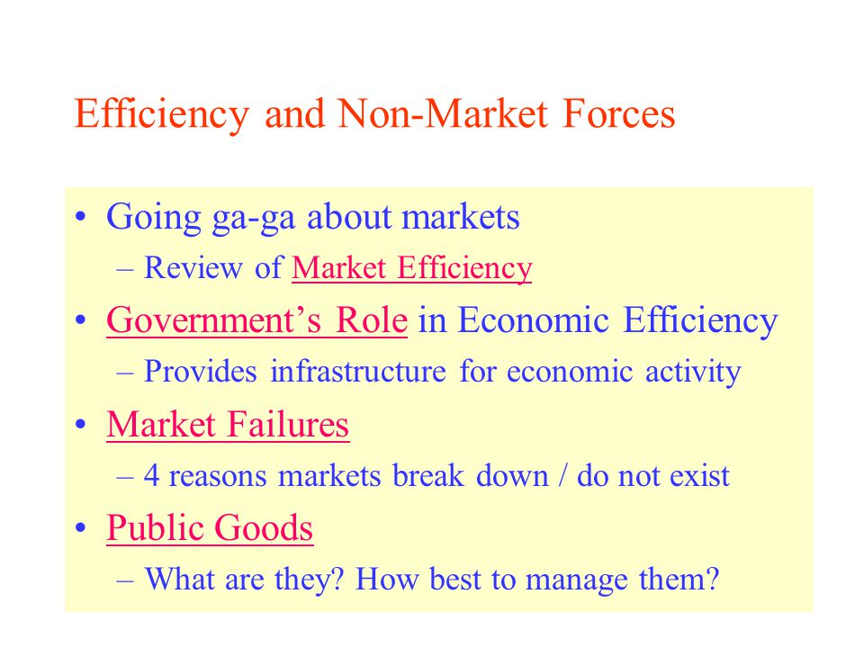 Efficiency and Non-Market Forces Going ga-ga about markets –Review of Market EfficiencyMarket Efficiency Government's Role in Economic EfficiencyGovernment's Role –Provides infrastructure for economic activity Market Failures –4 reasons markets break down / do not exist Public Goods –What are they.