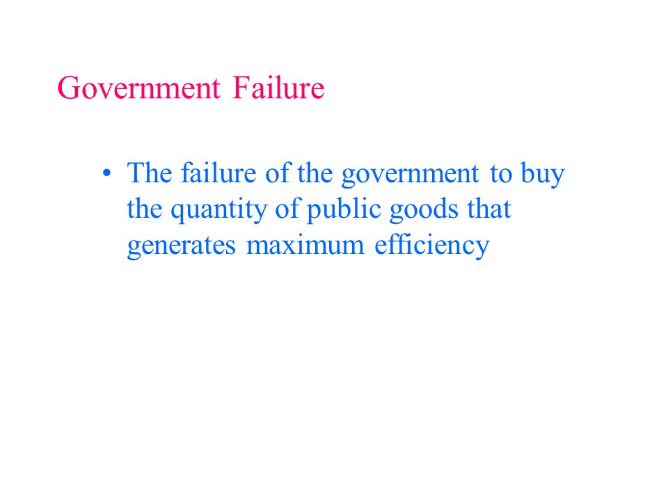 The failure of the government to buy the quantity of public goods that generates maximum efficiency Government Failure