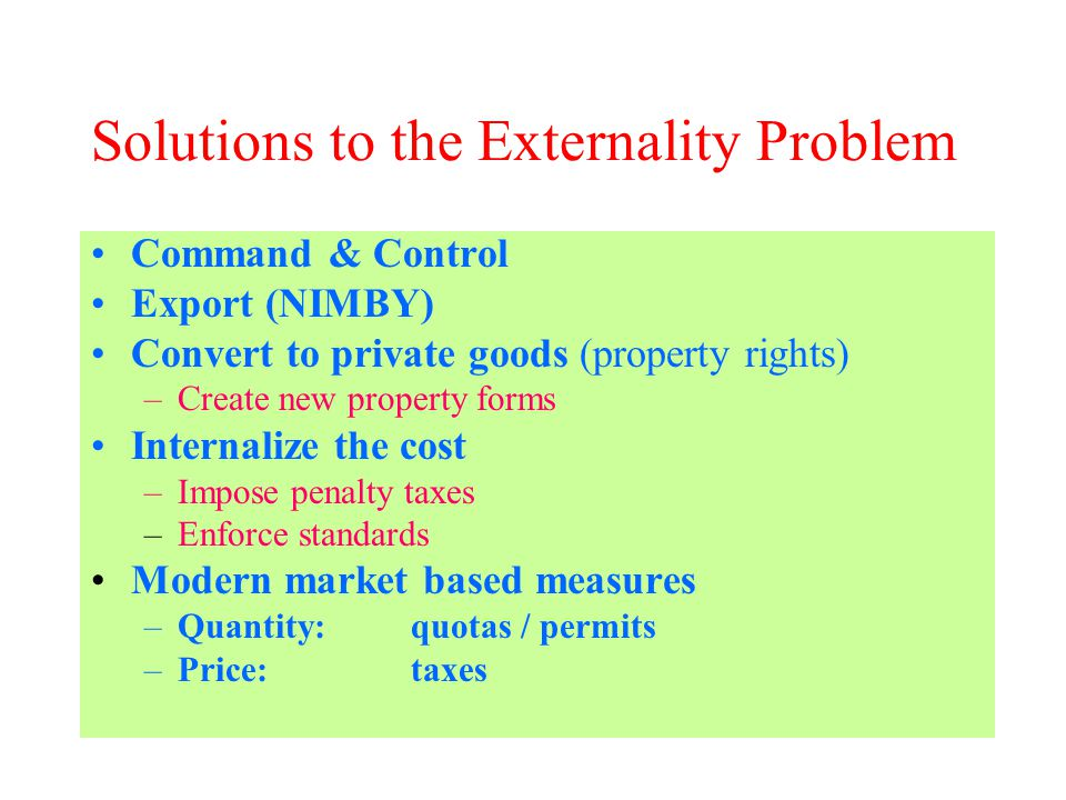 Solutions to the Externality Problem Command & Control Export (NIMBY) Convert to private goods (property rights) –Create new property forms Internalize the cost –Impose penalty taxes –Enforce standards Modern market based measures –Quantity: quotas / permits –Price:taxes