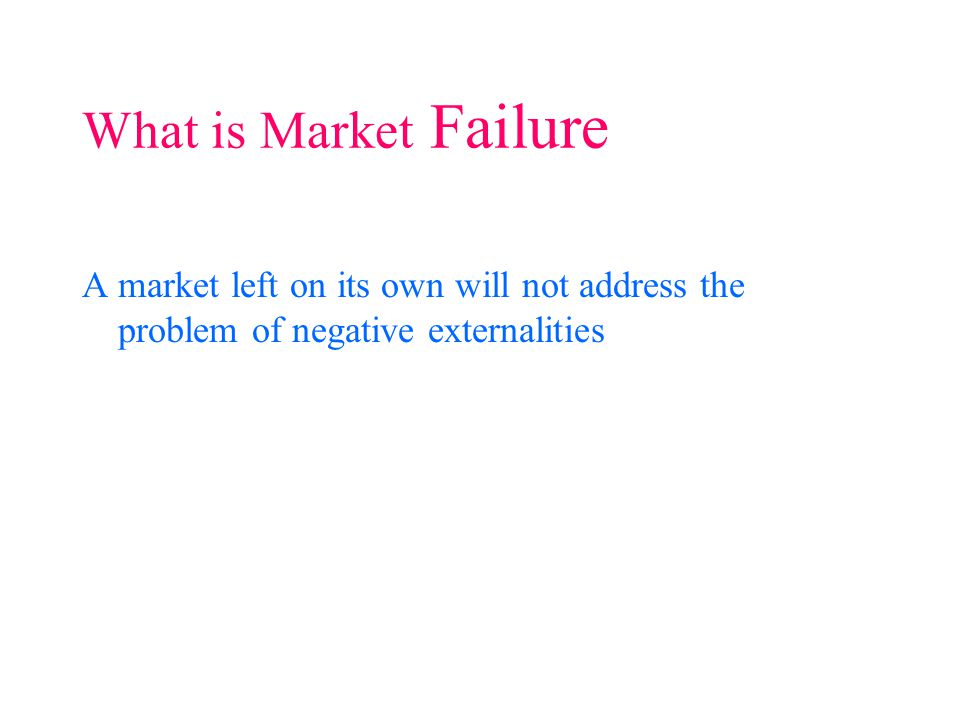 A market left on its own will not address the problem of negative externalities What is Market Failure
