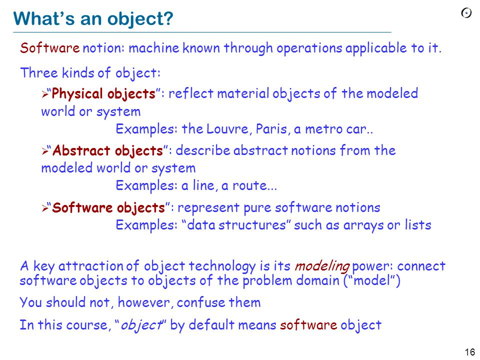 16 What's an object. Software notion: machine known through operations applicable to it.