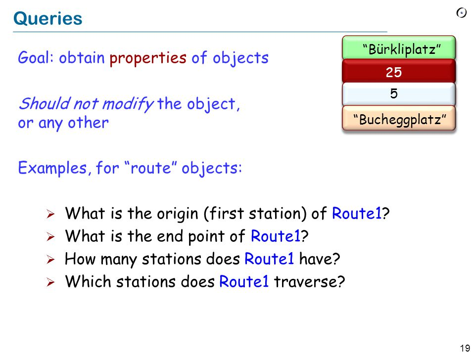19 Queries Goal: obtain properties of objects Should not modify the object, or any other Examples, for route objects:  What is the origin (first station) of Route1.