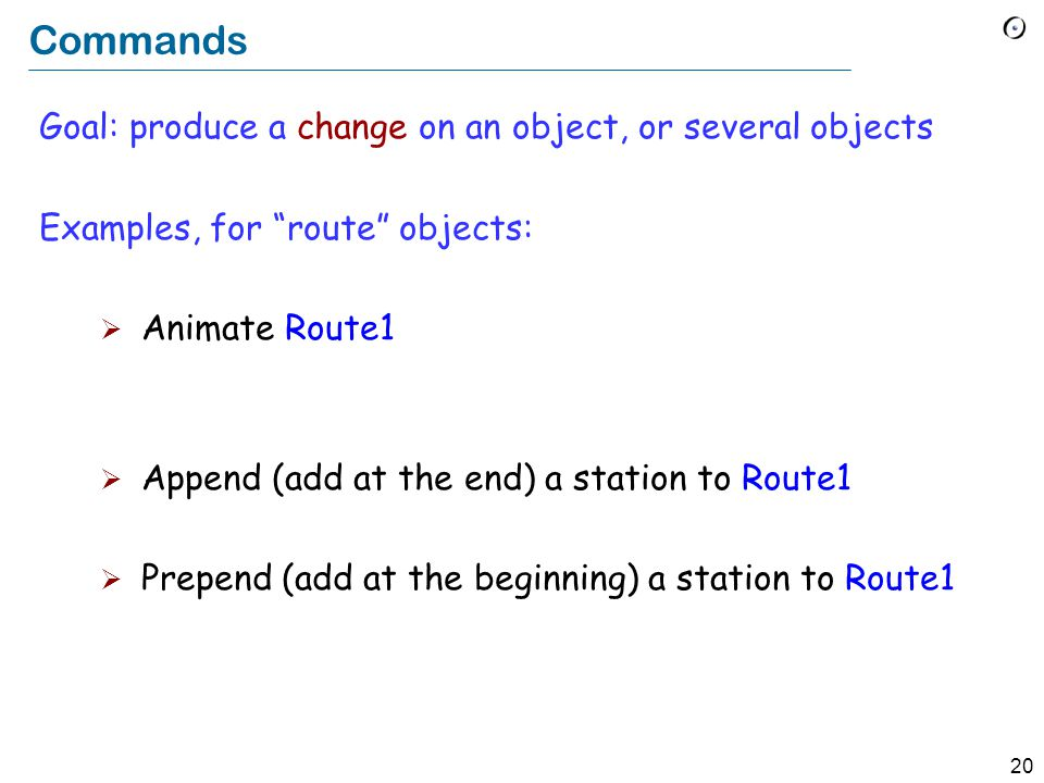 20 Commands Goal: produce a change on an object, or several objects Examples, for route objects:  Animate Route1  Append (add at the end) a station to Route1  Prepend (add at the beginning) a station to Route1