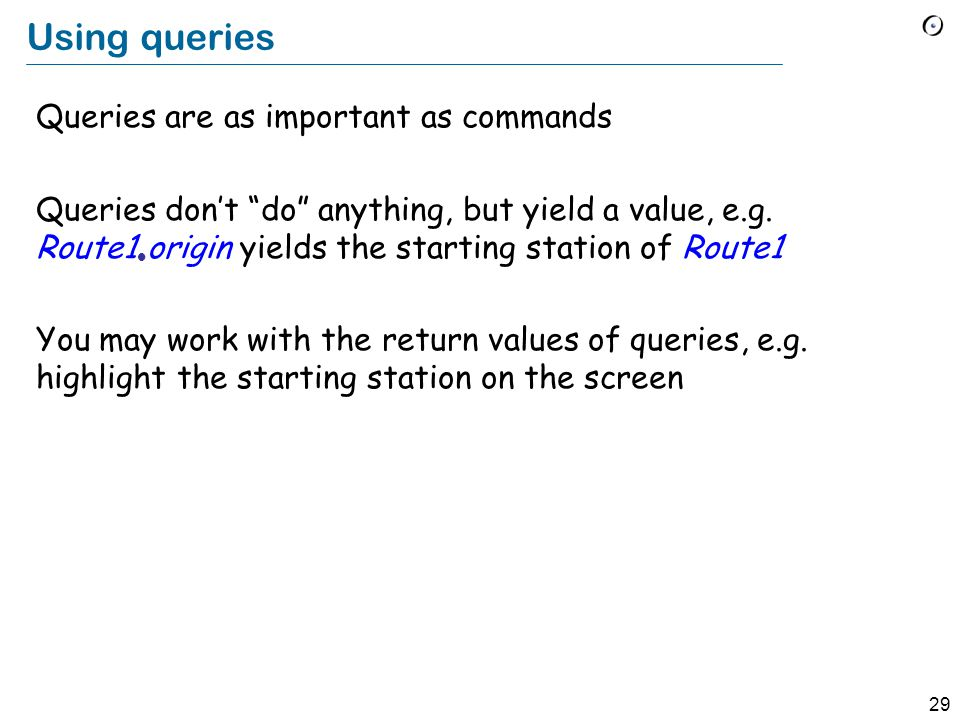29 Using queries Queries are as important as commands Queries don't do anything, but yield a value, e.g.