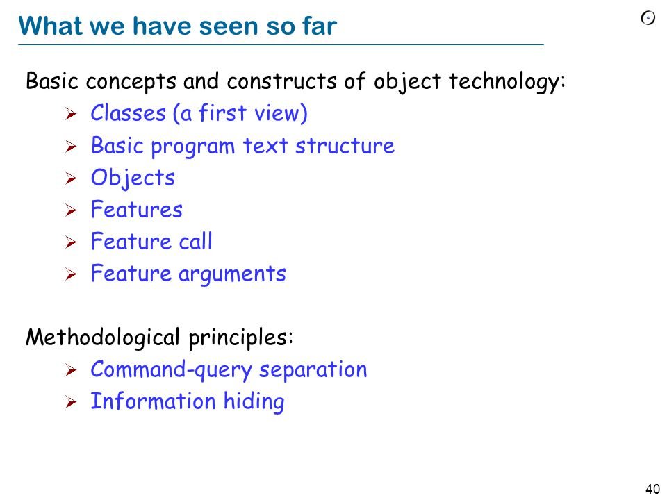 40 What we have seen so far Basic concepts and constructs of object technology:  Classes (a first view)  Basic program text structure  Objects  Features  Feature call  Feature arguments Methodological principles:  Command-query separation  Information hiding
