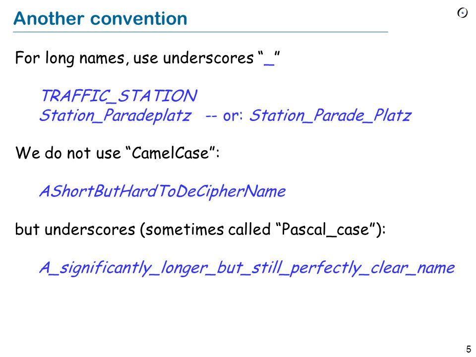5 Another convention For long names, use underscores _ TRAFFIC_STATION Station_Paradeplatz -- or: Station_Parade_Platz We do not use CamelCase : AShortButHardToDeCipherName but underscores (sometimes called Pascal_case ): A_significantly_longer_but_still_perfectly_clear_name