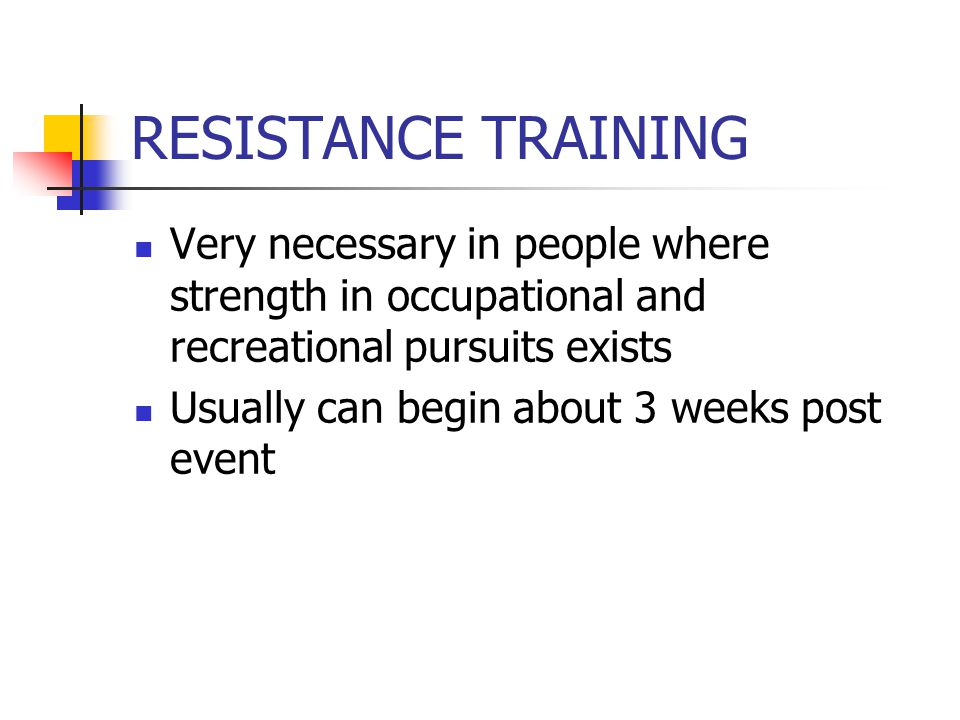 RESISTANCE TRAINING Very necessary in people where strength in occupational and recreational pursuits exists Usually can begin about 3 weeks post event