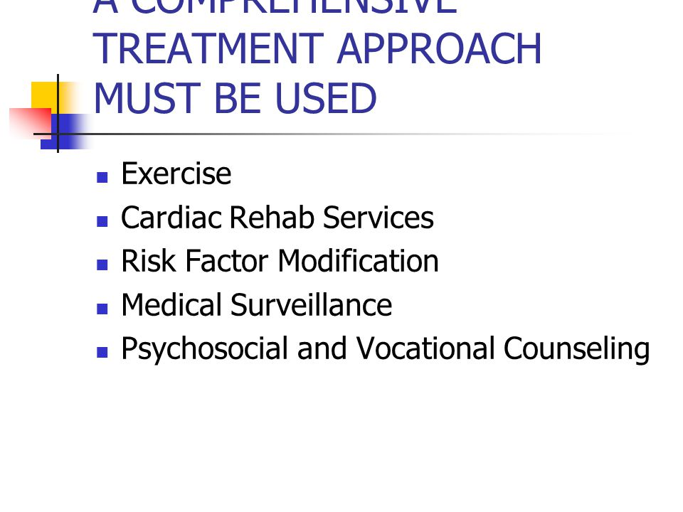 A COMPREHENSIVE TREATMENT APPROACH MUST BE USED Exercise Cardiac Rehab Services Risk Factor Modification Medical Surveillance Psychosocial and Vocational Counseling