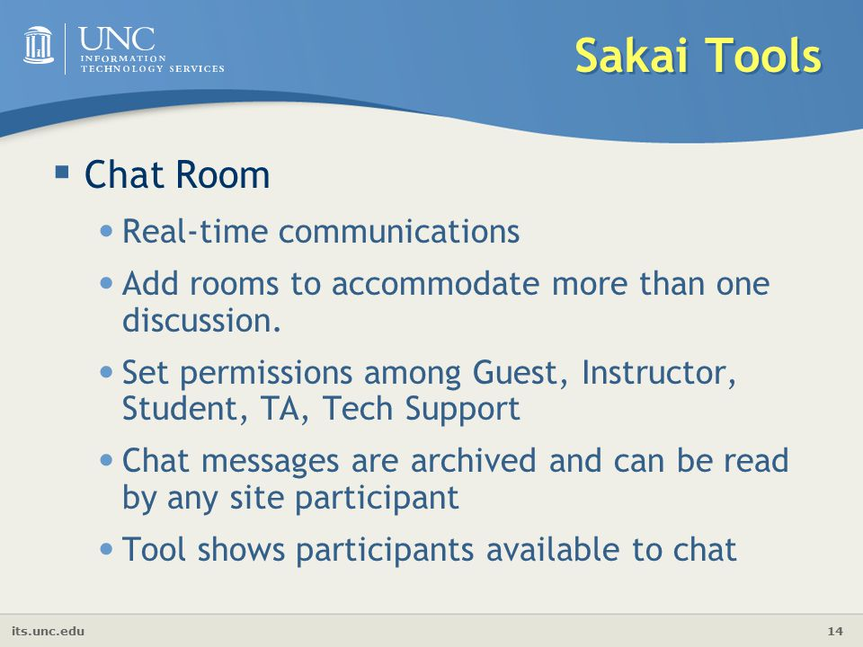 its.unc.edu 14 Sakai Tools  Chat Room Real-time communications Add rooms to accommodate more than one discussion.