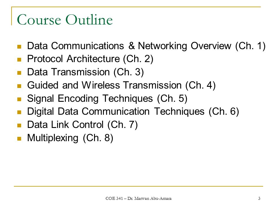 COE 341 – Dr. Marwan Abu-Amara 3 Course Outline Data Communications & Networking Overview (Ch.