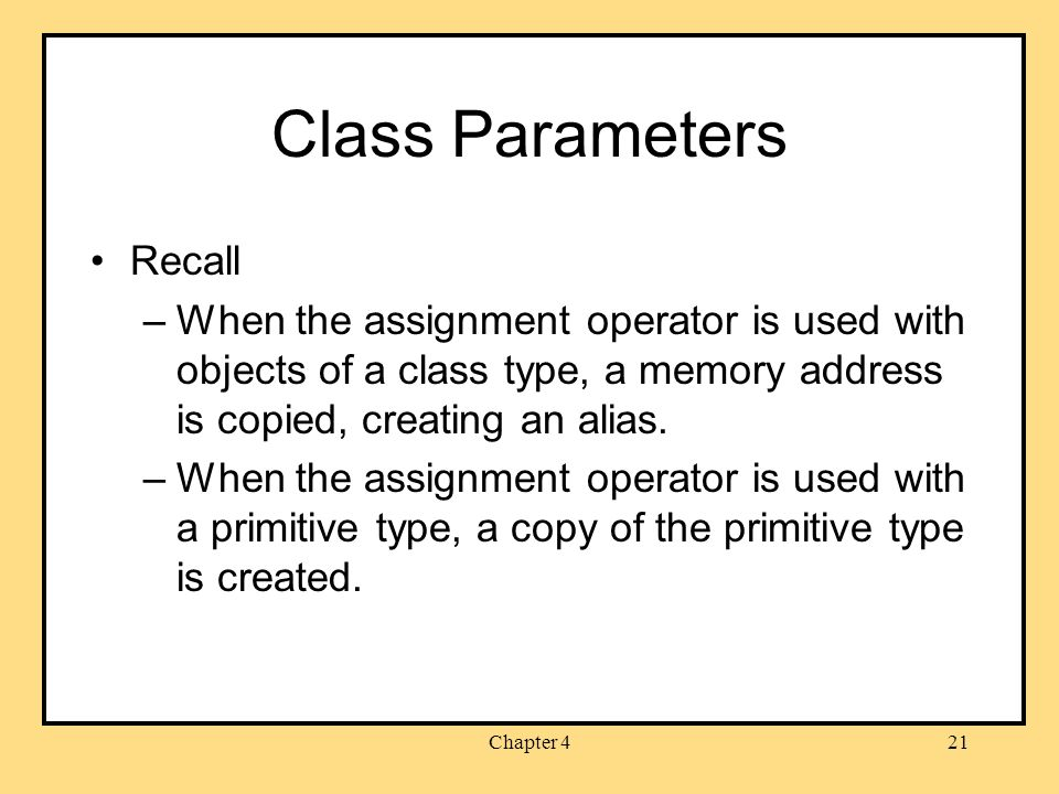 Chapter 421 Class Parameters Recall –When the assignment operator is used with objects of a class type, a memory address is copied, creating an alias.
