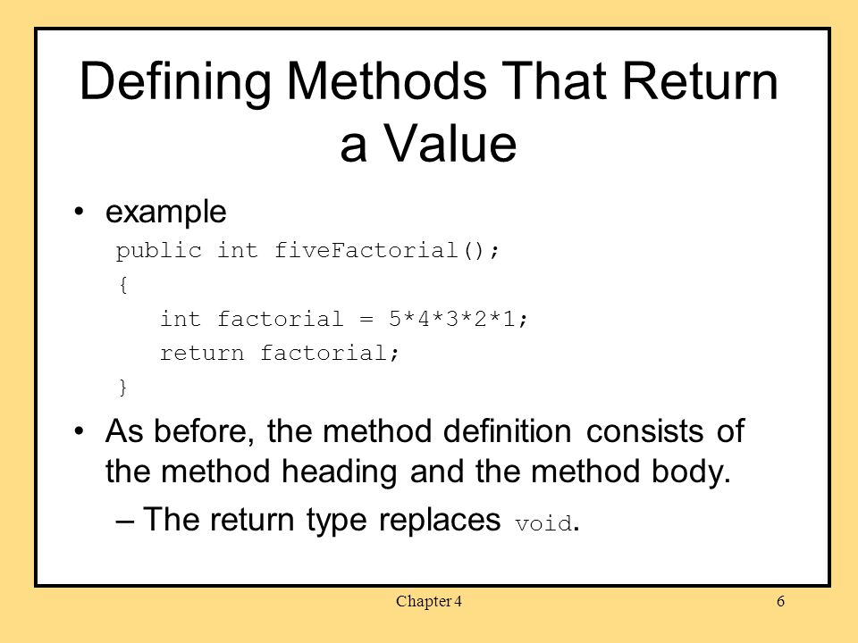 Chapter 46 Defining Methods That Return a Value example public int fiveFactorial(); { int factorial = 5*4*3*2*1; return factorial; } As before, the method definition consists of the method heading and the method body.