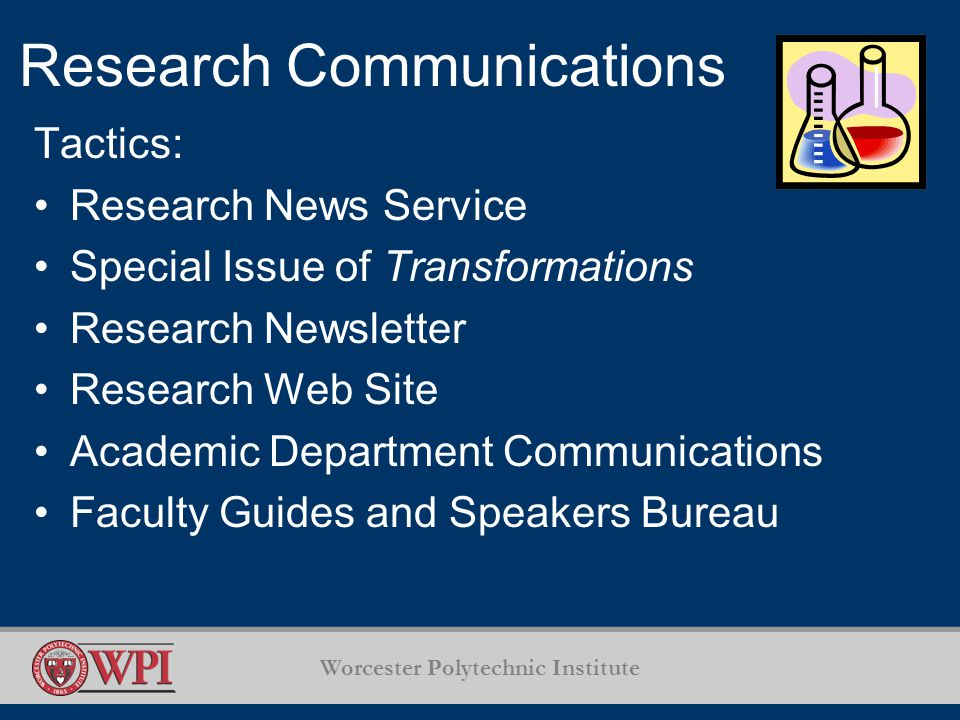 Worcester Polytechnic Institute Research Communications Tactics: Research News Service Special Issue of Transformations Research Newsletter Research Web Site Academic Department Communications Faculty Guides and Speakers Bureau