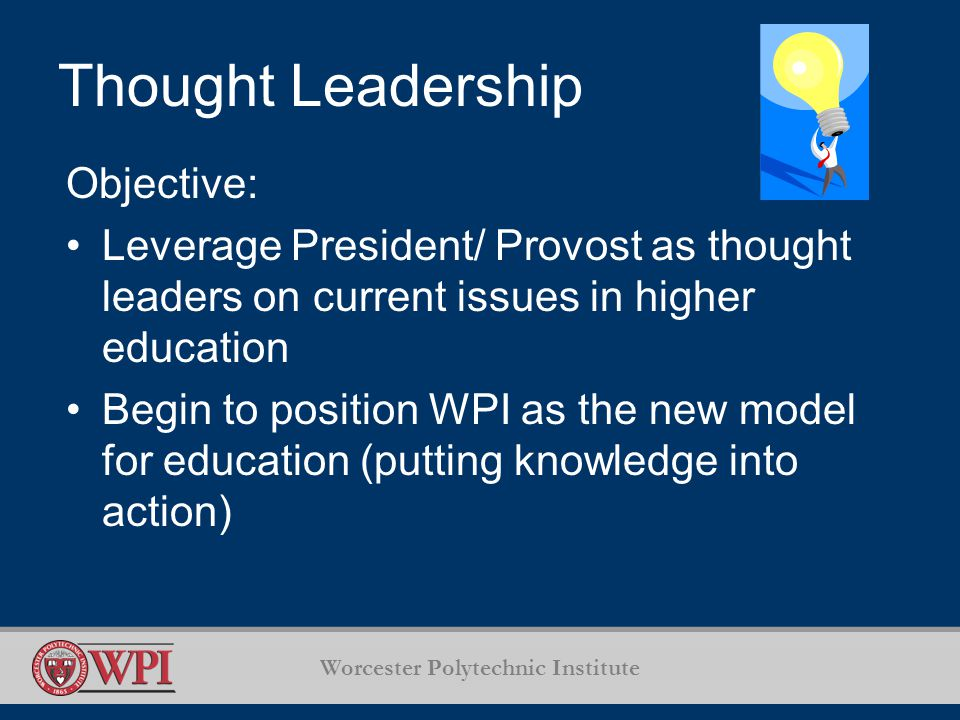 Worcester Polytechnic Institute Thought Leadership Objective: Leverage President/ Provost as thought leaders on current issues in higher education Begin to position WPI as the new model for education (putting knowledge into action)