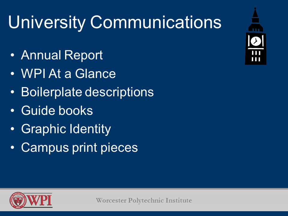 Worcester Polytechnic Institute University Communications Annual Report WPI At a Glance Boilerplate descriptions Guide books Graphic Identity Campus print pieces