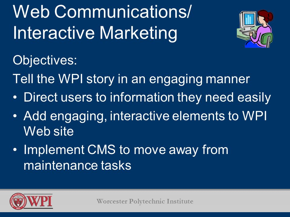 Worcester Polytechnic Institute Web Communications/ Interactive Marketing Objectives: Tell the WPI story in an engaging manner Direct users to information they need easily Add engaging, interactive elements to WPI Web site Implement CMS to move away from maintenance tasks