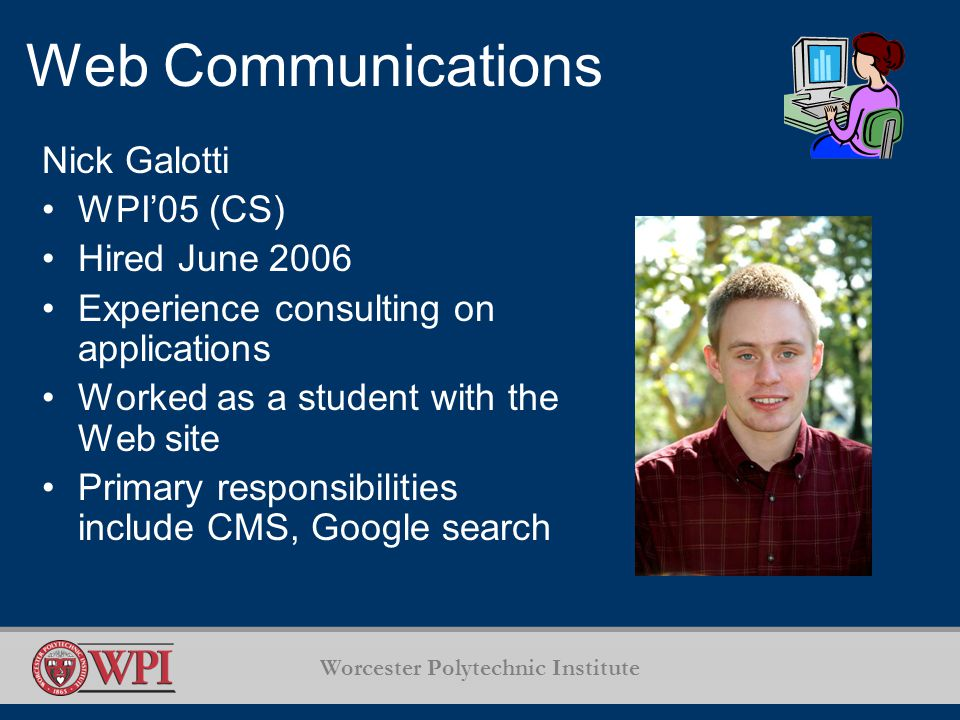 Worcester Polytechnic Institute Web Communications Nick Galotti WPI'05 (CS) Hired June 2006 Experience consulting on applications Worked as a student with the Web site Primary responsibilities include CMS, Google search