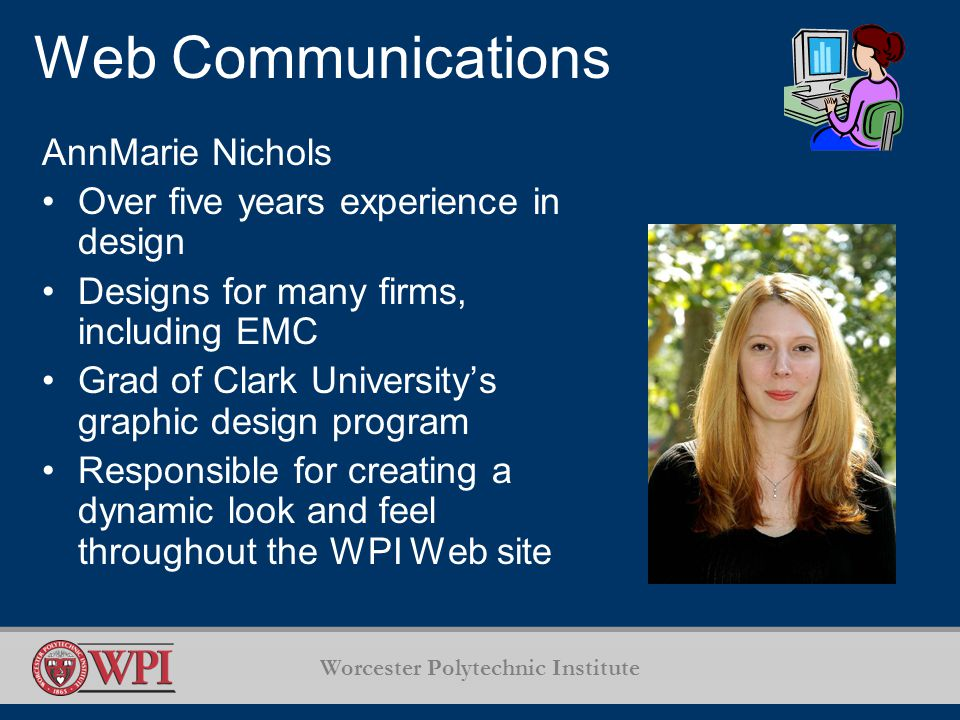 Worcester Polytechnic Institute Web Communications AnnMarie Nichols Over five years experience in design Designs for many firms, including EMC Grad of Clark University's graphic design program Responsible for creating a dynamic look and feel throughout the WPI Web site