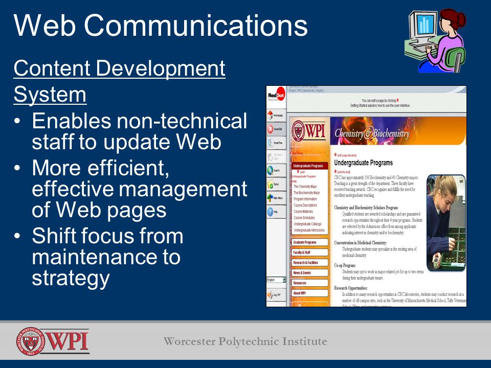 Worcester Polytechnic Institute Web Communications Content Development System Enables non-technical staff to update Web More efficient, effective management of Web pages Shift focus from maintenance to strategy