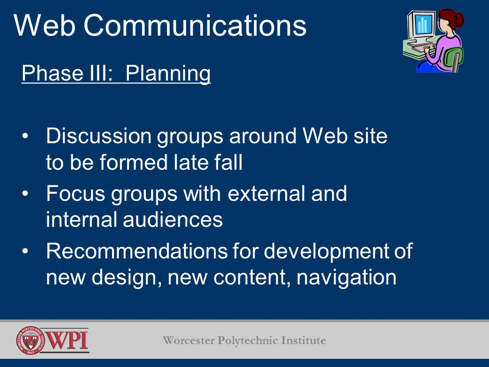 Worcester Polytechnic Institute Web Communications Phase III: Planning Discussion groups around Web site to be formed late fall Focus groups with external and internal audiences Recommendations for development of new design, new content, navigation