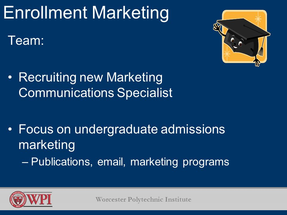 Worcester Polytechnic Institute Enrollment Marketing Team: Recruiting new Marketing Communications Specialist Focus on undergraduate admissions marketing –Publications,  , marketing programs
