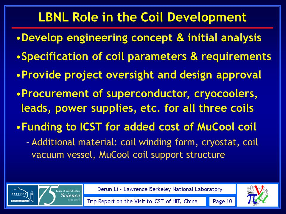 Trip Report on the Visit to ICST of HIT, ChinaPage 10 Derun Li - Lawrence Berkeley National Laboratory LBNL Role in the Coil Development Develop engineering concept & initial analysis Specification of coil parameters & requirements Provide project oversight and design approval Procurement of superconductor, cryocoolers, leads, power supplies, etc.
