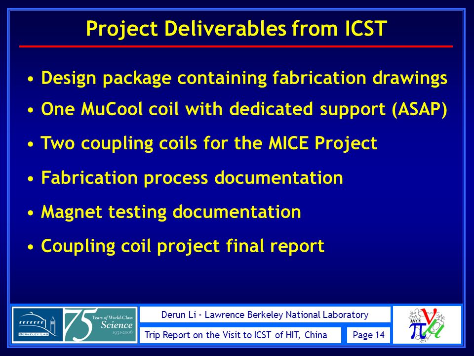 Trip Report on the Visit to ICST of HIT, ChinaPage 14 Derun Li - Lawrence Berkeley National Laboratory Project Deliverables from ICST Design package containing fabrication drawings One MuCool coil with dedicated support (ASAP) Two coupling coils for the MICE Project Fabrication process documentation Magnet testing documentation Coupling coil project final report