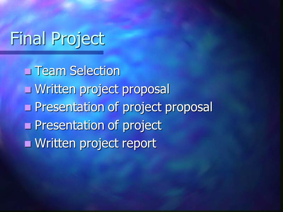 Final Project Team Selection Team Selection Written project proposal Written project proposal Presentation of project proposal Presentation of project proposal Presentation of project Presentation of project Written project report Written project report