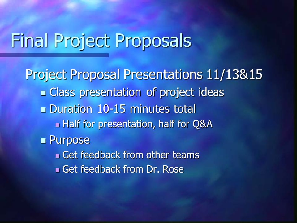 Final Project Proposals Project Proposal Presentations 11/13&15 Class presentation of project ideas Class presentation of project ideas Duration minutes total Duration minutes total Half for presentation, half for Q&A Half for presentation, half for Q&A Purpose Purpose Get feedback from other teams Get feedback from other teams Get feedback from Dr.