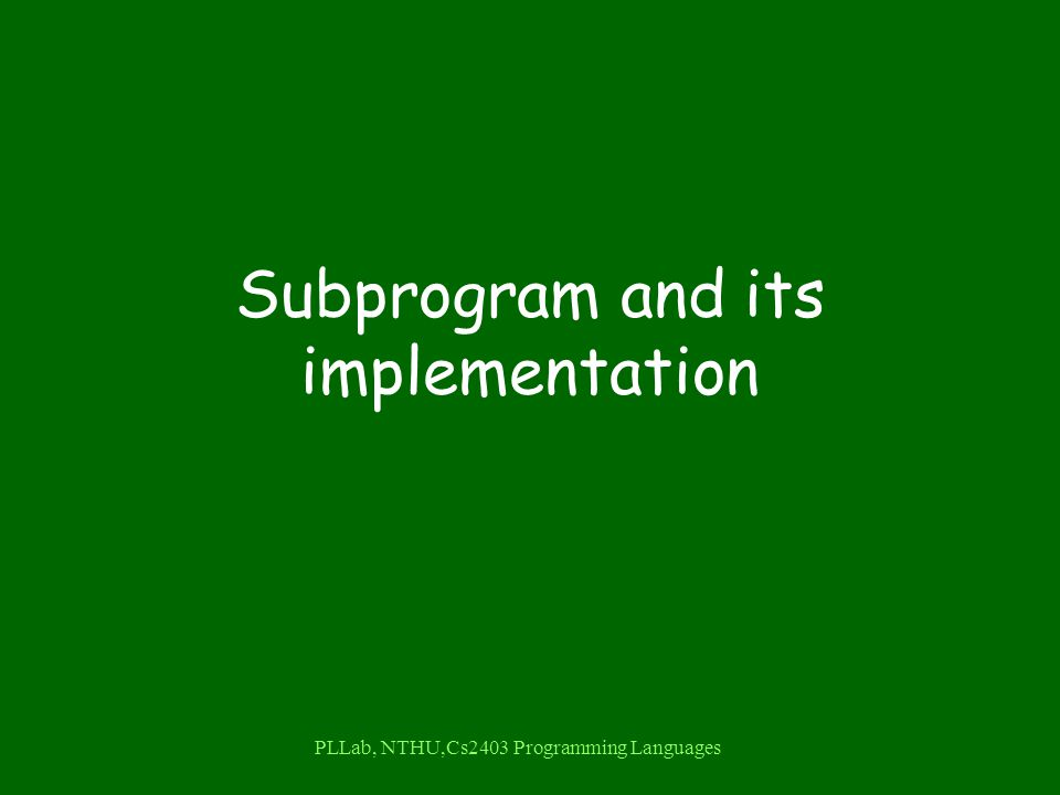 PLLab, NTHU,Cs2403 Programming Languages Subprogram and its implementation