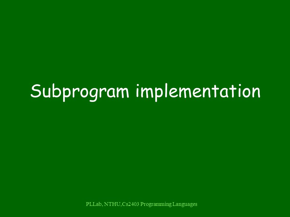 PLLab, NTHU,Cs2403 Programming Languages Subprogram implementation