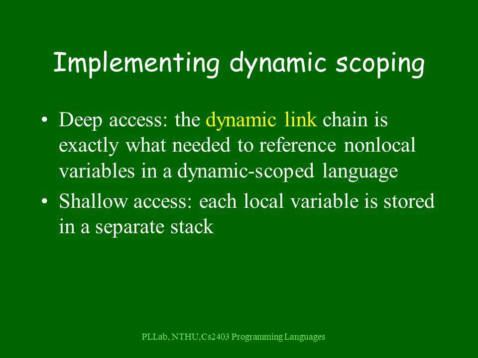 PLLab, NTHU,Cs2403 Programming Languages Implementing dynamic scoping Deep access: the dynamic link chain is exactly what needed to reference nonlocal variables in a dynamic-scoped language Shallow access: each local variable is stored in a separate stack