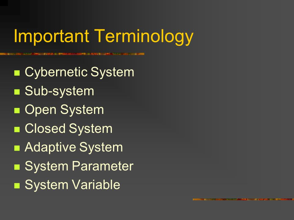Important Terminology Cybernetic System Sub-system Open System Closed System Adaptive System System Parameter System Variable
