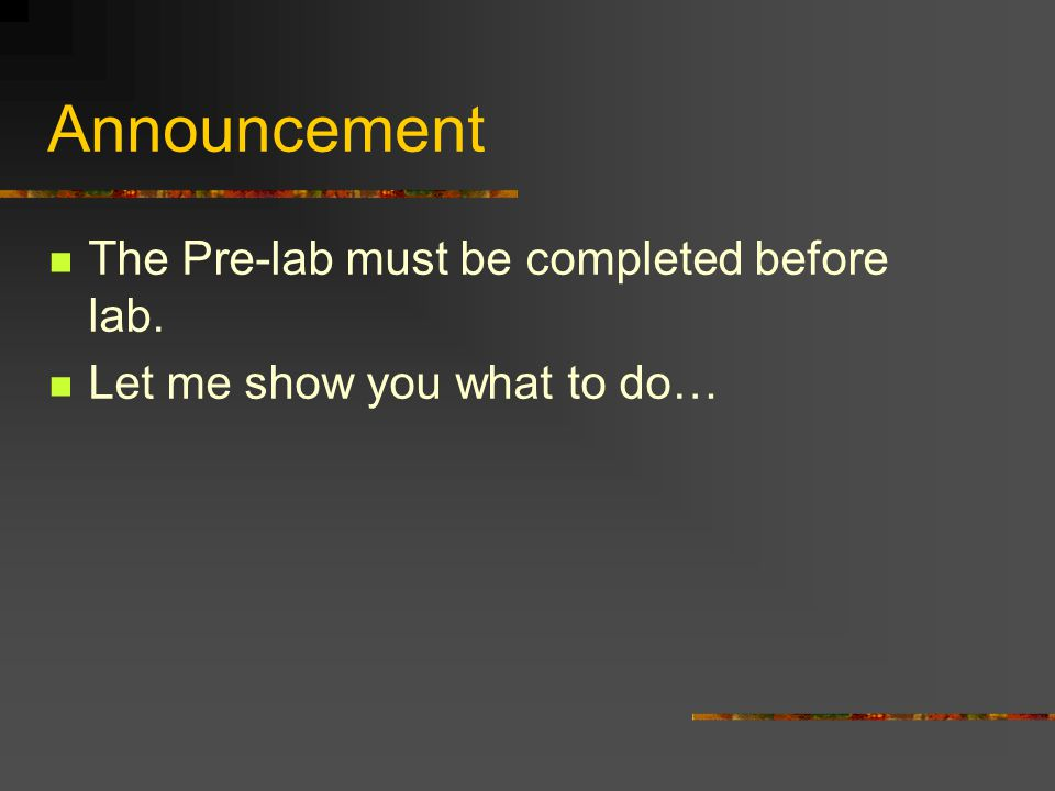 Announcement The Pre-lab must be completed before lab. Let me show you what to do…