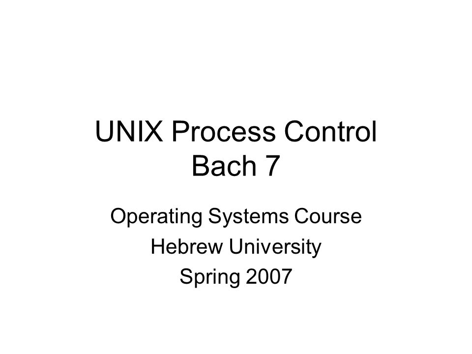 UNIX Process Control Bach 7 Operating Systems Course Hebrew University Spring 2007