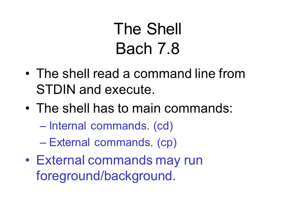 The Shell Bach 7.8 The shell read a command line from STDIN and execute.