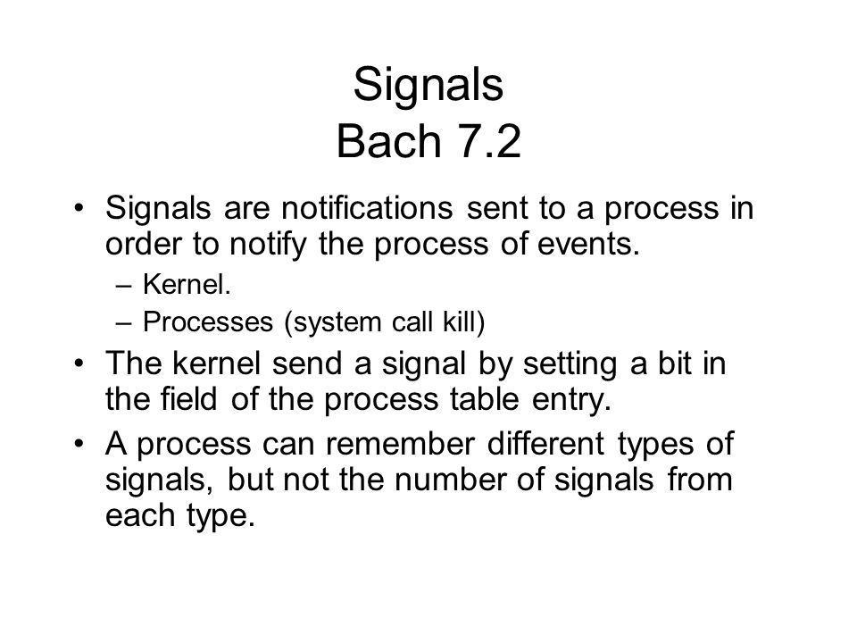 Signals Bach 7.2 Signals are notifications sent to a process in order to notify the process of events.