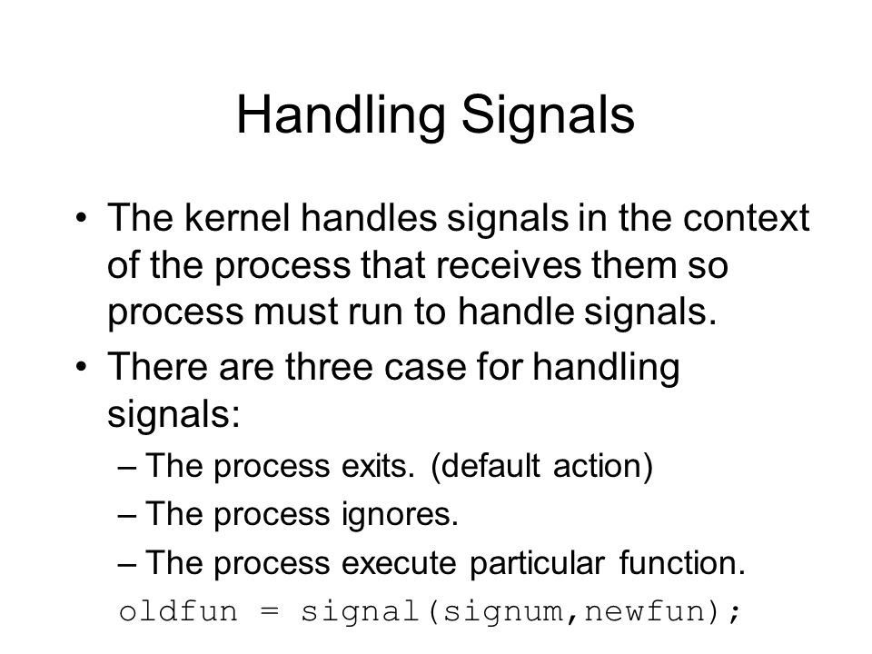 Handling Signals The kernel handles signals in the context of the process that receives them so process must run to handle signals.