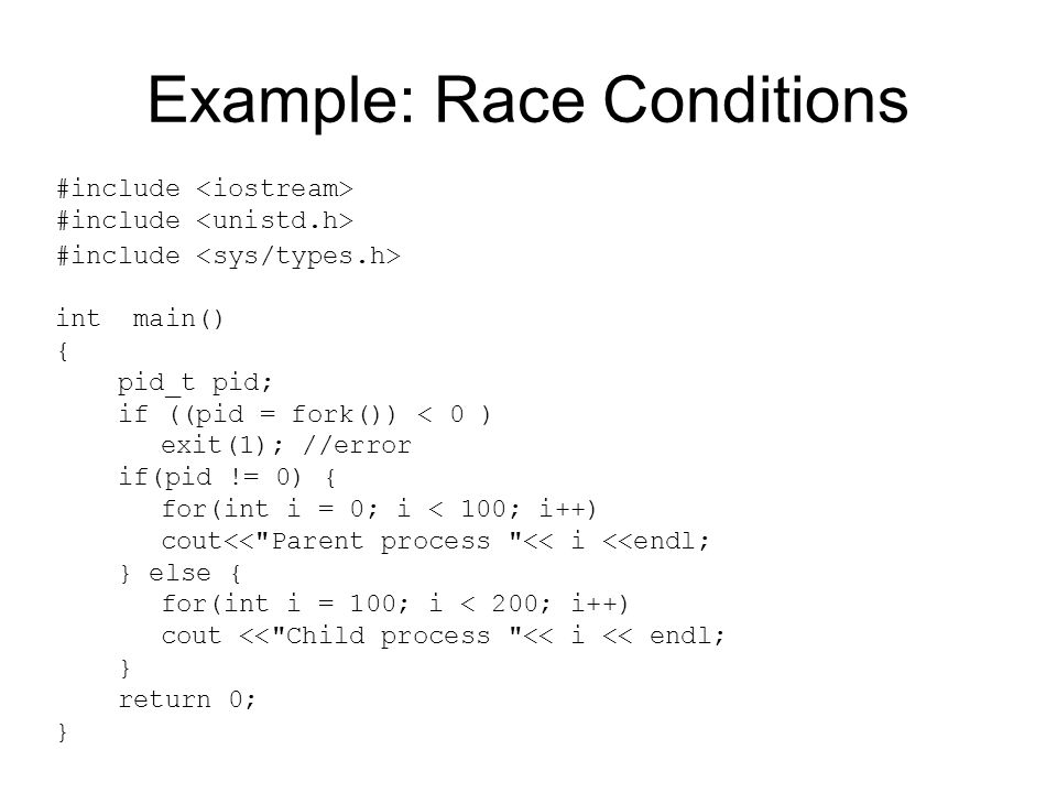Example: Race Conditions #include int main() { pid_t pid; if ((pid = fork()) < 0 ) exit(1); //error if(pid != 0) { for(int i = 0; i < 100; i++) cout<< Parent process << i <<endl; } else { for(int i = 100; i < 200; i++) cout << Child process << i << endl; } return 0; }