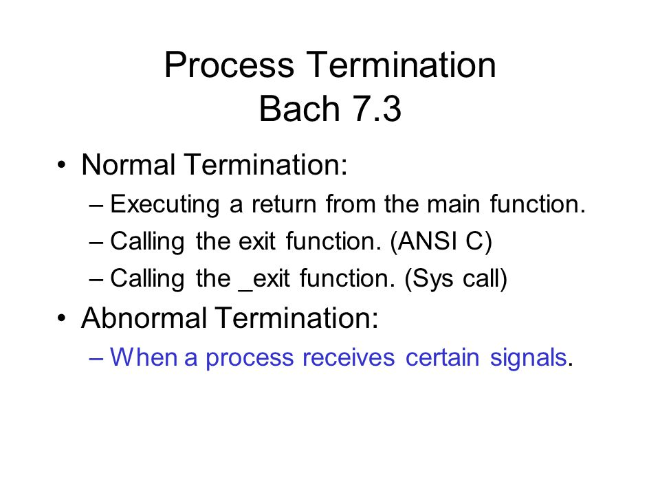 Process Termination Bach 7.3 Normal Termination: –Executing a return from the main function.