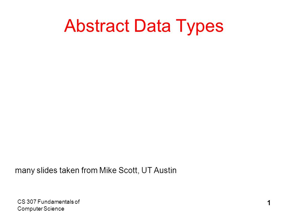 CS 307 Fundamentals of Computer Science 1 Abstract Data Types many slides taken from Mike Scott, UT Austin