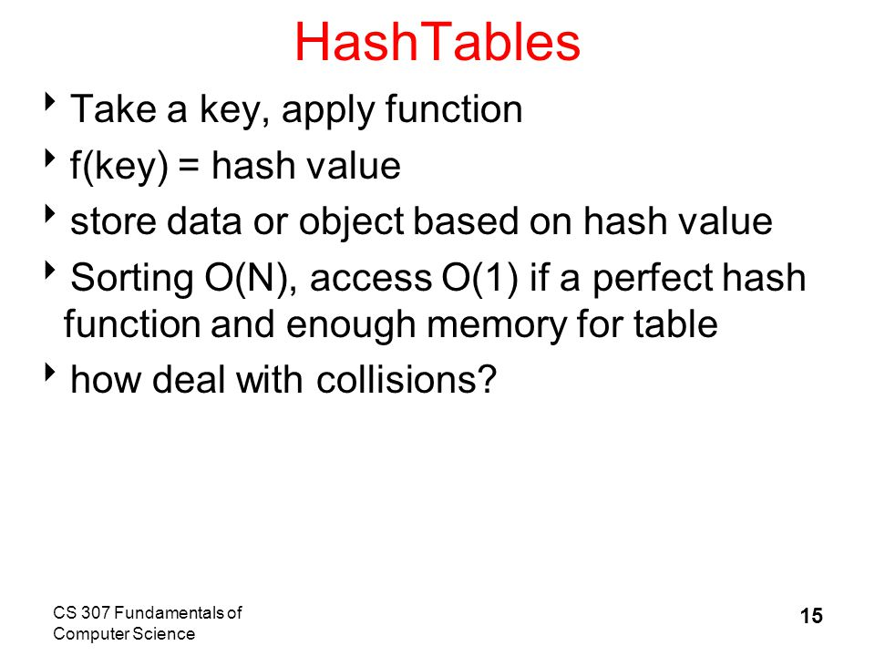 CS 307 Fundamentals of Computer Science 15 HashTables  Take a key, apply function  f(key) = hash value  store data or object based on hash value  Sorting O(N), access O(1) if a perfect hash function and enough memory for table  how deal with collisions