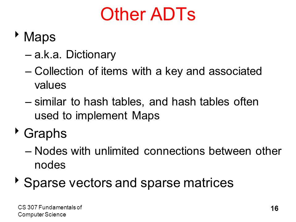 CS 307 Fundamentals of Computer Science 16 Other ADTs  Maps –a.k.a.