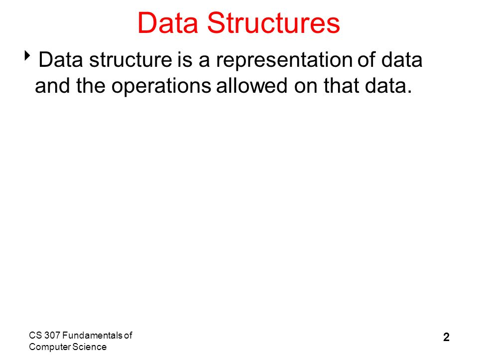 CS 307 Fundamentals of Computer Science 2 Data Structures  Data structure is a representation of data and the operations allowed on that data.