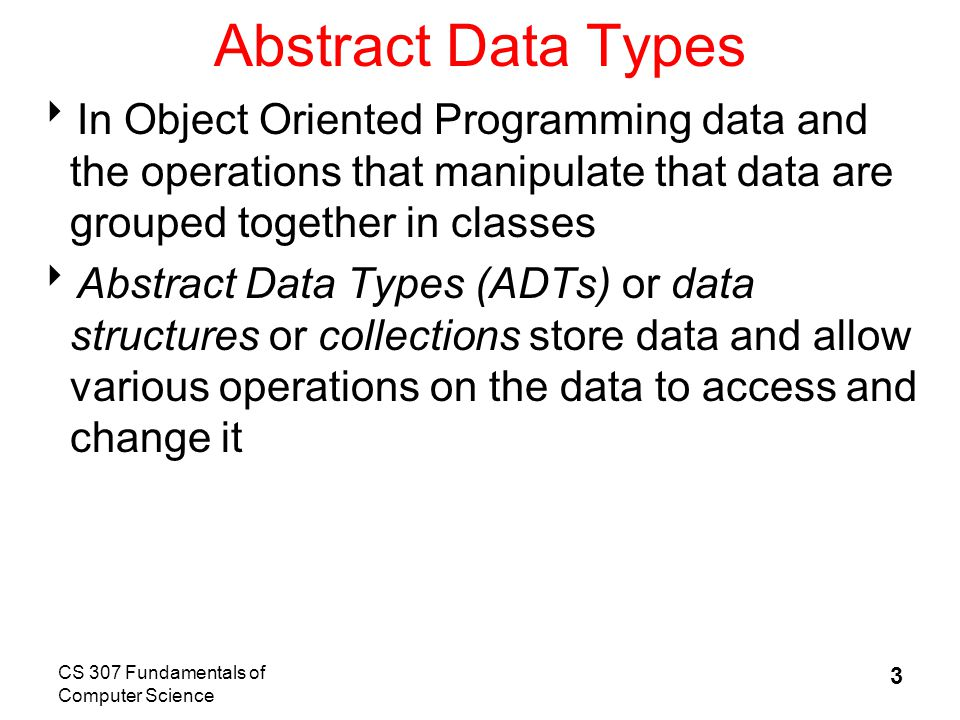 CS 307 Fundamentals of Computer Science 3 Abstract Data Types  In Object Oriented Programming data and the operations that manipulate that data are grouped together in classes  Abstract Data Types (ADTs) or data structures or collections store data and allow various operations on the data to access and change it